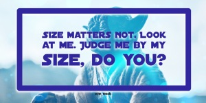 "Size matters not. Look at me. Judge me by my size, do you?"" Star wars quote yoda"