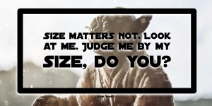 """Size matters not. Look at me. Judge me by my size, do you?"" Star wars quote yoda"