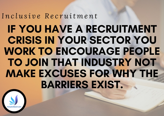 Inclusive Recruitment f you have a recruitment crisis in your sector you work to encourage people to join that industry not make excuses for why the barriers exist.
