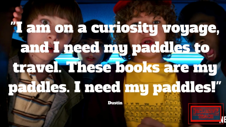 I am on a curiosity voyage, and I need my paddles to travel. These books are my paddles. I need my paddles! Stranger things quote